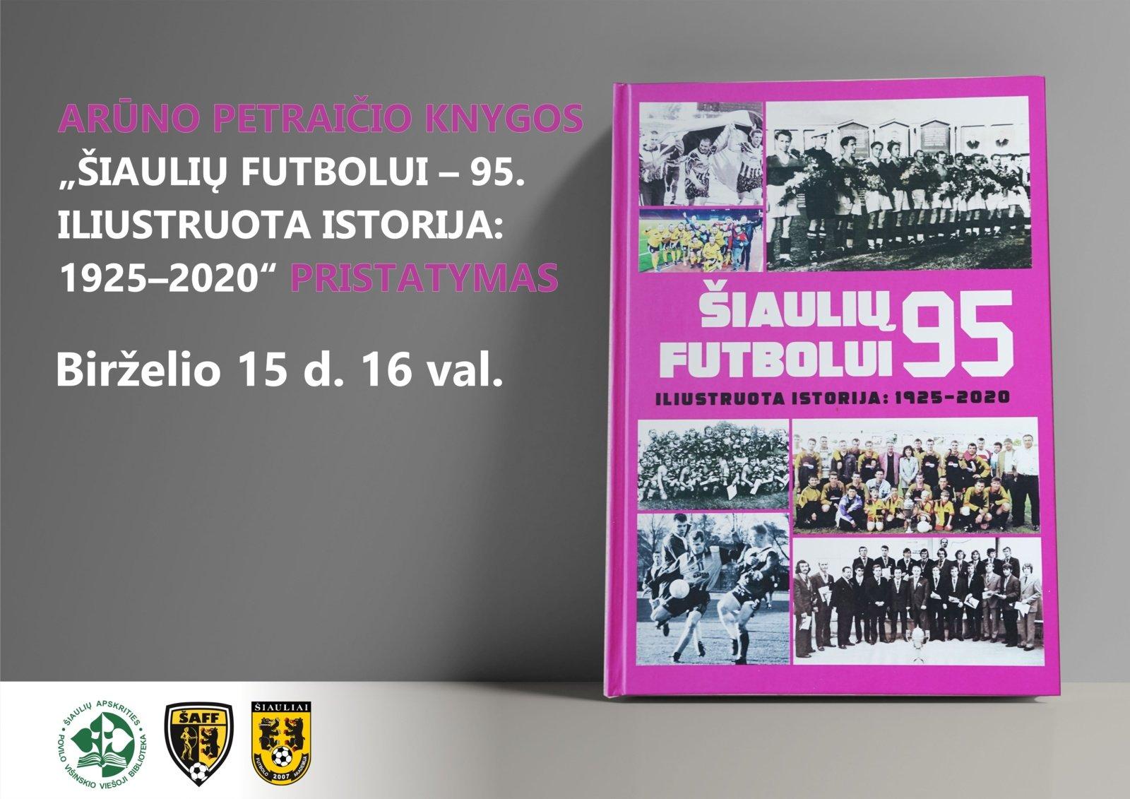 """Arūno Petraičio knygos """"Šiaulių futbolui – 95. Iliustruota istorija: 1925–2020"""" pristatymas"""